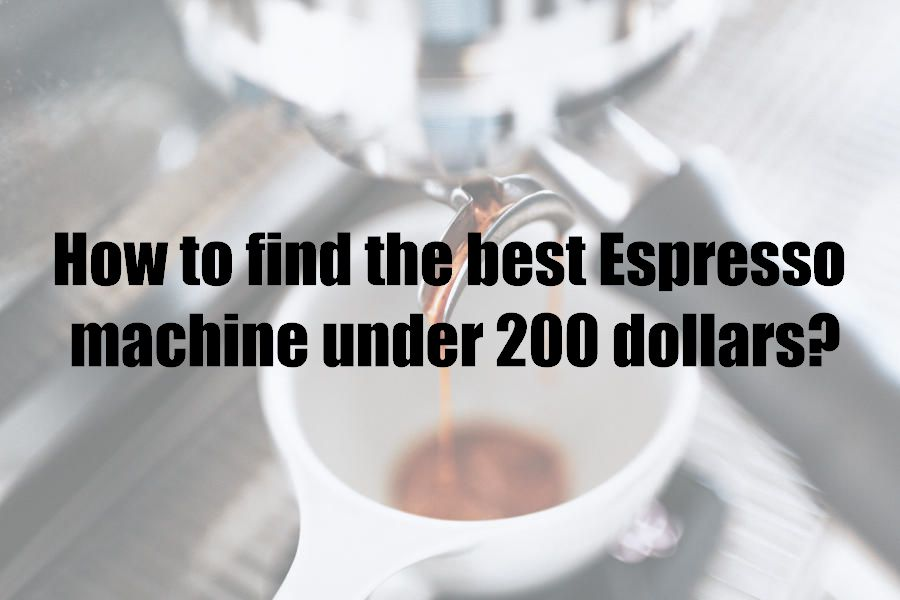 How to find the best Espresso machine under 200 dollars?