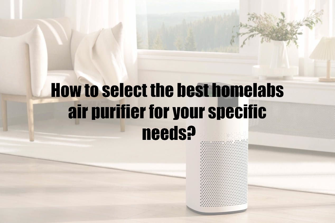 How to select the best homelabs air purifier for your specific needs?